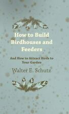 How to Build Birdhouses and Feeders - and How to Attract Birds to Your Garden...