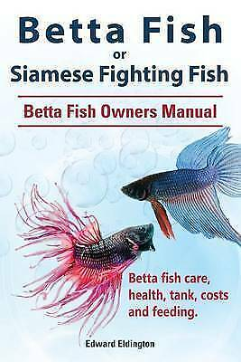 Betta Fish Or Siamese Fighting Fish Betta Fish Owners Manual Betta Fish Care Health Tank Costs And Feeding By Edward Eldington Paperback Softback 2015 For Sale Online Ebay