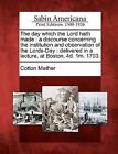 The Day Which the Lord Hath Made: A Discourse Concerning the Institution and Observation of the Lords-Day: Delivered in a Lecture, at Boston, 4D. 1m. 1703. by Cotton Mather (Paperback / softback, 2012)