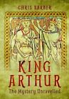King Arthur: The Mystery Unravelled by Chris Barber (Hardback, 2016)