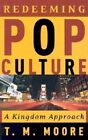 Redeeming Pop Culture: A Kingdom Approach by T M Moore (Paperback / softback)