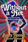 Without a Net: A True Tale of Prison, Penthouses and Playmates by Barry Hornig (Paperback / softback, 2015)