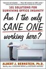 Am I the Only Sane One Working Here?: 101 Solutions for Surviving Office Insanity by Albert J. Bernstein (Paperback, 2009)
