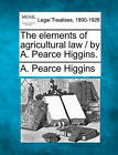 The Elements of Agricultural Law / By A. Pearce Higgins. by A Pearce Higgins (Paperback / softback, 2010)