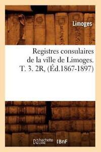 Registres consulaires de la ville de Limoges. T. 3. 2R, (Éd.1867-1897) - Limoges