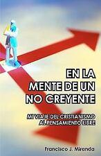 En la Mente de un No Creyente : Mi Viaje Del Cristianismo Al Pensamiento...