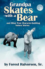 Grandpa Skates with a Bear: And Other True Character-Building Nature Stories by Forest Halvorsen Sr (Paperback / softback, 2009)