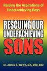 Rescuing Our Underachieving Sons: Raising the Aspirations of Underachieving Boys by james s brown, Med Edd Dr James S Brown Ma (Paperback / softback, 2011)