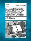 Speech of Counsellor Phillips, Delivered at a Public Dinner in the George Inn, Liverpool by J a Murray (Paperback / softback, 2012)