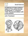 A Collection of Cato's Political Letters in the London Journal, to December 17, Inclusive, 1720. the Second Edition; With a New Preface. by John Trenchard (Paperback / softback, 2010)