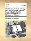 Woman Is a Riddle. a Comedy. as It Is Acted at the Theatre-Royal in Dublin, by His Majesty's Servants. by Christopher Bullock. by Christopher Bullock (Paperback / softback, 2010)