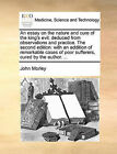 An Essay on the Nature and Cure of the King's Evil; Deduced from Observations and Practice. the Second Edition: With an Addition of Remarkable Cases of Poor Sufferers, Cured by the Author. ... by John Morley (Paperback / softback, 2010)