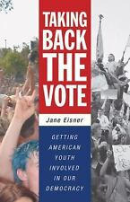 Taking Back the Vote : Getting American Youth Involved in Our Democracy by Jane…