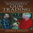 The Ultimate Guide to Successful Gun Trading: How to Make Money Buying and Selling Firearms by George Knight (Hardback, 2013)