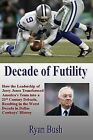 Decade of Futility: How the Leadership of Jerry Jones Transformed America's Team Into a 21st Century Debacle, Resulting in the Worst Decade in Dallas Cowboys' History by Ryan Bush (Paperback / softback, 2013)