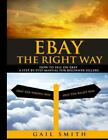 EBay the Right Way : How to Sell on EBay a Step by Step Manual for Beginner Sellers by Gail Smith (2015, Trade Paperback)