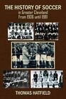 The History of Soccer in Greater Cleveland From 1906 Until 1981 by Thomas HA