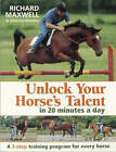 Unlock Your Horse's Talent in 20 Minutes a Day: A 3-Step Training Program for Every Horse by Richard Maxwell, Johanna Sharples (Paperback, 2007)