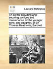 An ACT for Providing and Securing Portions and Maintenance for the Younger Sons, and Daughter, of Sir Thomas Heathcote, Baronet. by Multiple Contributors (Paperback / softback, 2010)