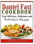 Daniel Fast Cookbook: Top 100 Easy, Delicious and Nutritious Recipes by John C Cary (Paperback / softback, 2014)