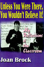 Unless You Were There, You Wouldn't Believe It!: My Reflections of the Classroom by Joan Brock (Paperback / softback, 2000)