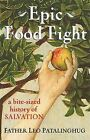 Epic Food Fight: A Bite-Sized History of Salvation by Leo E. Patalinghug (Paperback, 2014)
