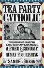 Tea Party Catholic: The Catholic Case for Limited Government, a Free Economy, and Human Flourishing by Samuel Gregg (Paperback, 2013)