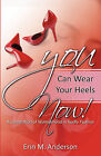 You Can Wear Your Heels Now!: A Celebration of Womanhood in Godly Fashion by Erin M Anderson (Paperback / softback, 2010)