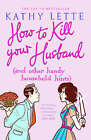 How to Kill Your Husband (and Other Handy Household Hints) by Kathy Lette (Paperback, 2007)