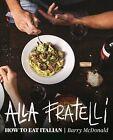 Alla Fratelli: How to Eat Italian by Barry McDonald, Terry Durack (Hardback, 2015)