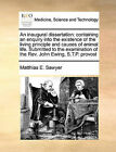 An Inaugural Dissertation: Containing an Enquiry Into the Existence of the Living Principle and Causes of Animal Life. Submitted to the Examination of the REV. John Ewing, S.T.P. Provost by Matthias E Sawyer (Paperback / softback, 2010)