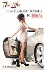 The Life : How to Market Yourself to Women by C. Henderson (2013, Paperback)