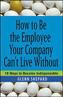 How to be the Employee Your Company Can't Live Without: 18 Ways to Become Indispensable by Glenn Shepard (Paperback, 2006)