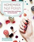 Homemade Nail Polish: Create Unique Colors and Designs for Eye-Catching Nails by Allison Rose Spiekermann (Hardback, 2014)