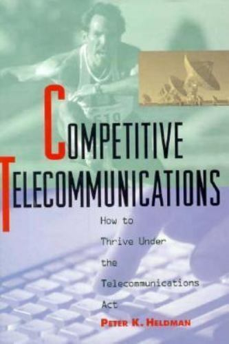 Competitive Telecommunications : How to Thrive under the Telecommunications...