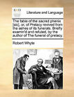 The Fable of the Sacred Phenix [Sic], Or, of Prelacy Revived from the Ashes of Its Funerals. Briefly Examin'd and Refuted, by the Author of the Funeral of Prelacy. by Robert Whyte (Paperback / softback, 2010)