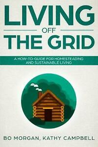 Living off the Grid: A How-To-Guide for Homesteading and Sustainable Living by K