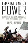 Temptations of Power: Islamists and Illiberal Democracy in a New Middle East by Shadi Hamid (Hardback, 2014)