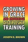 Growing in Grace and Knowledge Discipleship Training by Joseph E Brown (Paperback / softback, 2011)