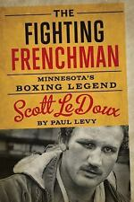 The Fighting Frenchman : Minnesota's Boxing Legend Scott Ledoux by Paul Levy...