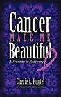 Cancer Made Me Beautiful: A Journey to Recovery by Cherie Hunter (Paperback, 2011)
