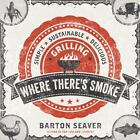 Where There's Smoke : Simple, Sustainable, Delicious Grilling by Barton Seaver (2013, Hardcover)