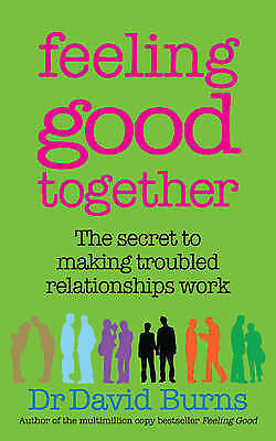Feeling Good Together: The secret to making troubled relationships work, By Burn