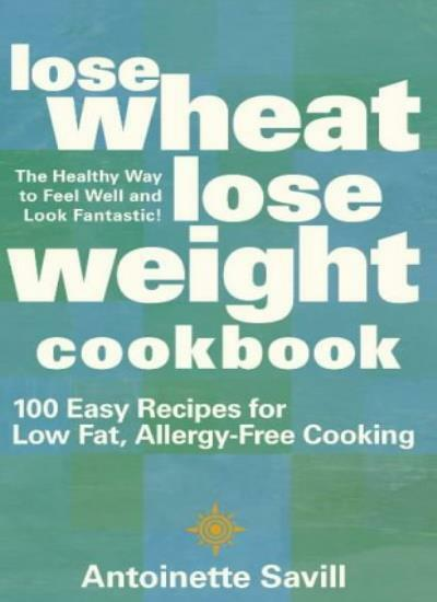 Lose Wheat, Lose Weight Cookbook: 100 Easy Recipes for Low-Fat, Allergy-Free C,