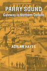 Parry Sound: Gateway to Northern Ontario by Adrian Hayes (Paperback, 2004)