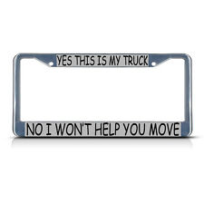 YES THIS IS MY TRUCK NO I WON'T HELP YOU MOVE Chrome Metal License Plate Frame