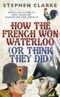 How the French Won Waterloo - or Think They Did von Stephen Clarke (2015, Gebundene Ausgabe)