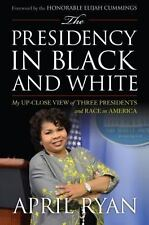 The Presidency In Black And White: My Up-Close View Of Three Presidents And R...