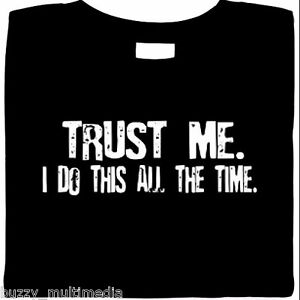 Trust-Me-I-Do-This-All-The-Time-funny-shirt-slogan-humor-tees-Small-5X