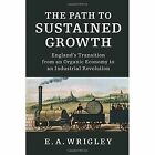 The Path to Sustained Growth: England's Transition from an Organic Economy to an Industrial Revolution by E. A. Wrigley (Paperback, 2016)